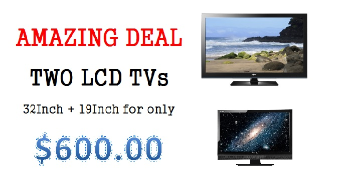 Two LCD TVs for only $600.